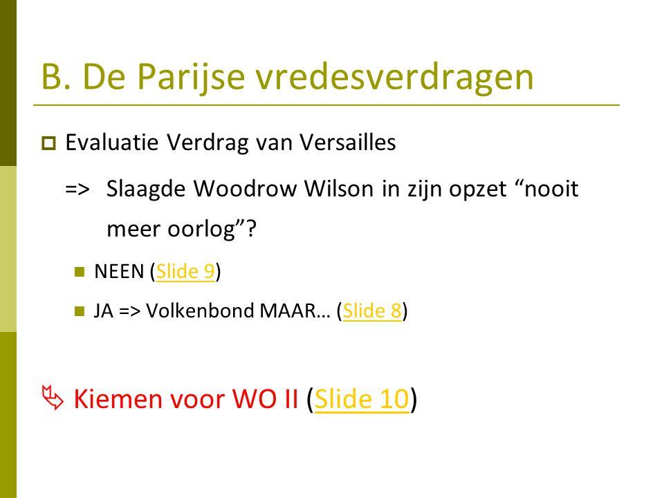 """B. De Parijse vredesverdragen  Evaluatie Verdrag van Versailles =>Slaagde Woodrow Wilson in zijn opzet """"nooit meer oorlog""""? NEEN (Slide 9)Slide 9 JA"""