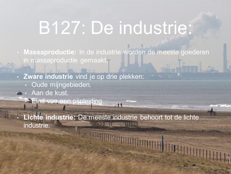 B127: De industrie: Massaproductie: In de industrie worden de meeste goederen in massaproductie gemaakt. Zware industrie vind je op drie plekken: Oude