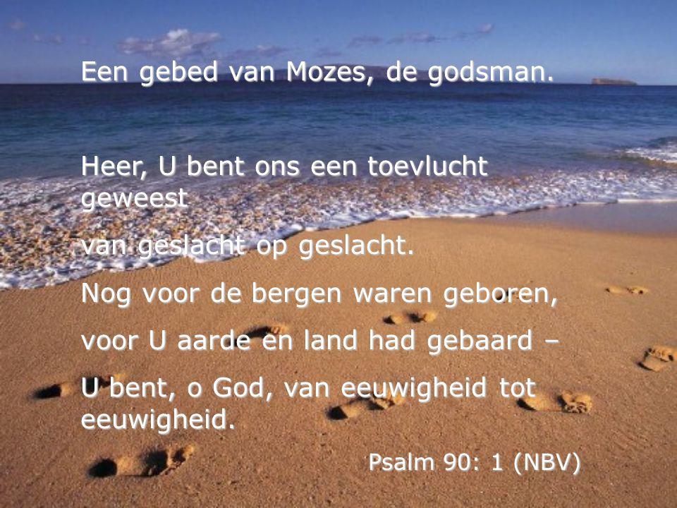 Een gebed van Mozes, de godsman. Heer, U bent ons een toevlucht geweest van geslacht op geslacht. Nog voor de bergen waren geboren, voor U aarde en la