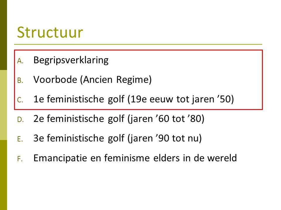 Structuur A. Begripsverklaring B. Voorbode (Ancien Regime) C. 1e feministische golf (19e eeuw tot jaren '50) D. 2e feministische golf (jaren '60 tot '