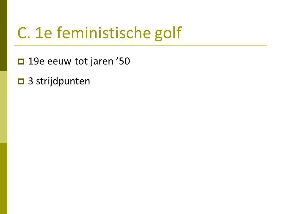 C. 1e feministische golf  19e eeuw tot jaren '50  3 strijdpunten