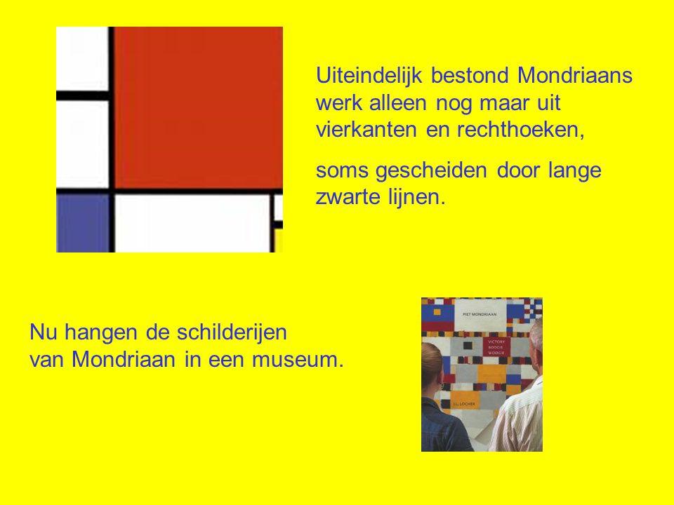Nu hangen de schilderijen van Mondriaan in een museum. Uiteindelijk bestond Mondriaans werk alleen nog maar uit vierkanten en rechthoeken, soms gesche