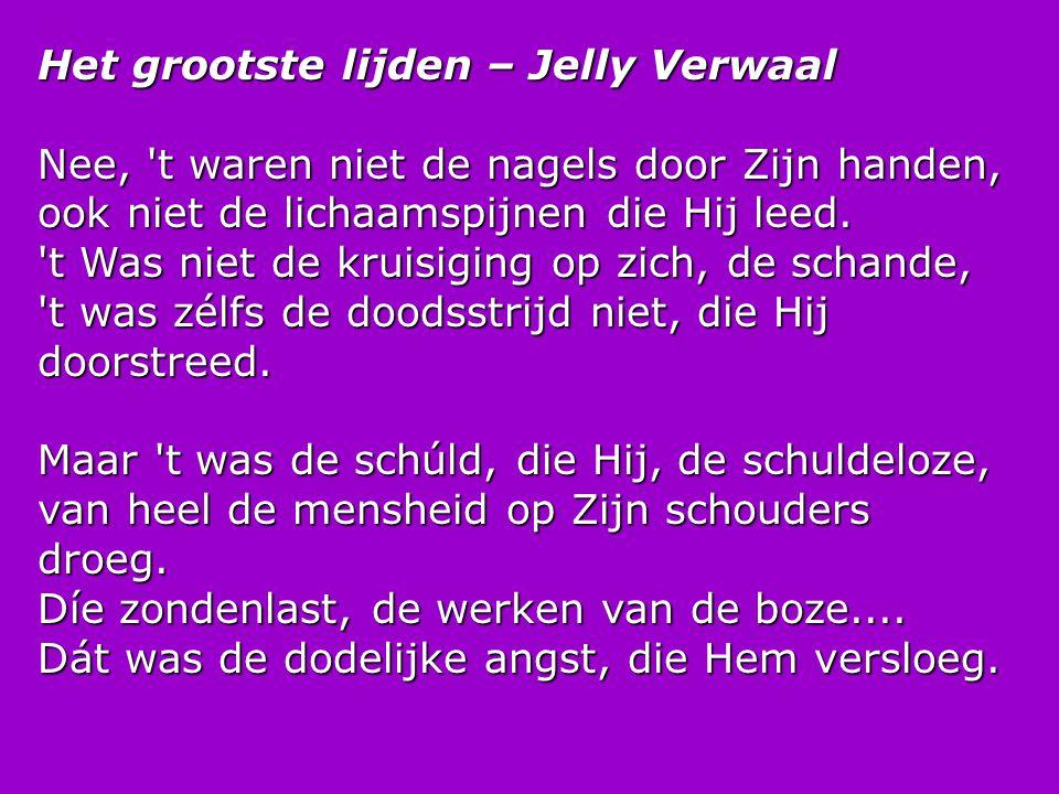 Het grootste lijden – Jelly Verwaal Nee, 't waren niet de nagels door Zijn handen, ook niet de lichaamspijnen die Hij leed. 't Was niet de kruisiging