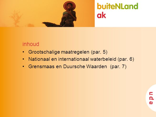 inhoud Grootschalige maatregelen (par. 5) Nationaal en internationaal waterbeleid (par. 6) Grensmaas en Duursche Waarden (par. 7)