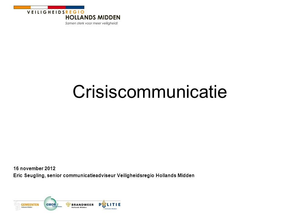 Crisiscommunicatie 16 november 2012 Eric Seugling, senior communicatieadviseur Veiligheidsregio Hollands Midden