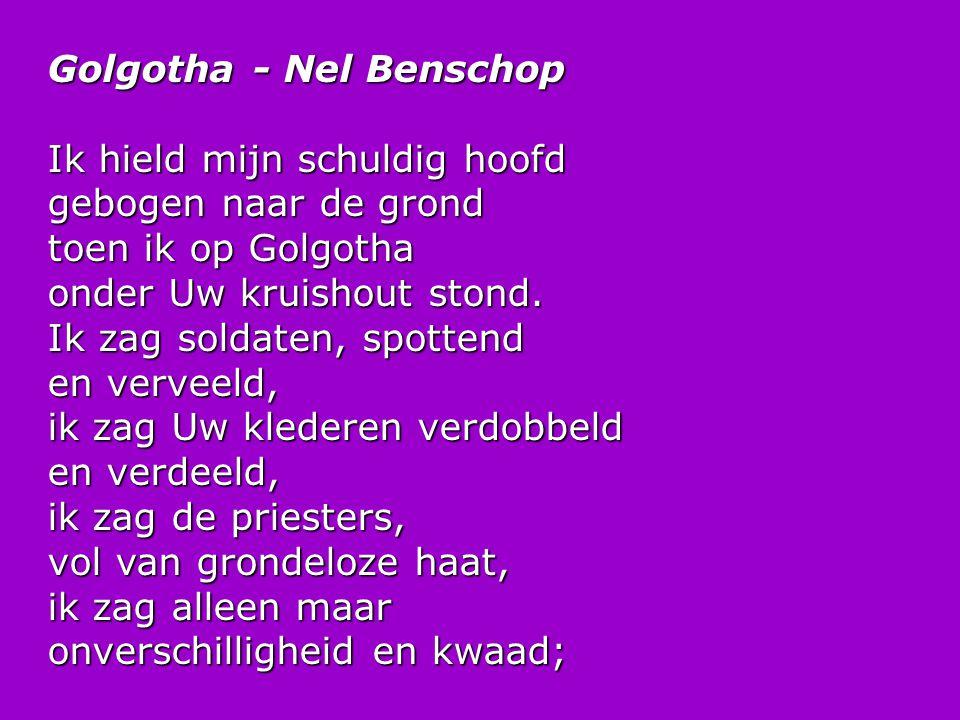 Golgotha - Nel Benschop Ik hield mijn schuldig hoofd gebogen naar de grond toen ik op Golgotha onder Uw kruishout stond. Ik zag soldaten, spottend en