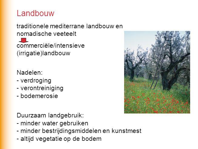 Landbouw traditionele mediterrane landbouw en nomadische veeteelt commerciële/intensieve (irrigatie)landbouw Nadelen: - verdroging - verontreiniging - bodemerosie Duurzaam landgebruik: - minder water gebruiken - minder bestrijdingsmiddelen en kunstmest - altijd vegetatie op de bodem