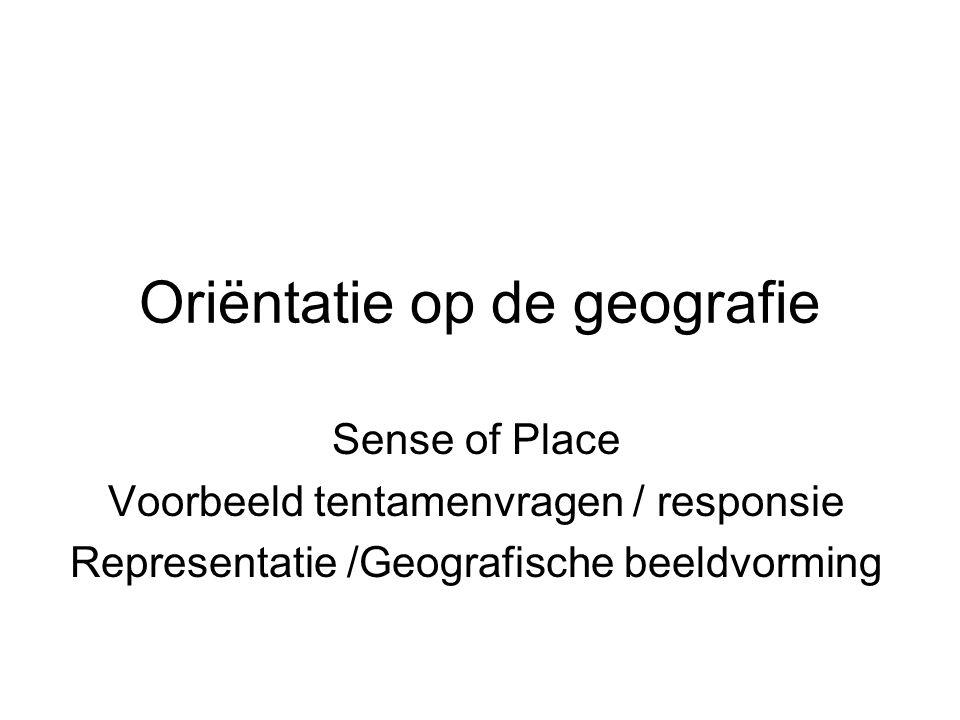 Oriëntatie op de geografie Sense of Place Voorbeeld tentamenvragen / responsie Representatie /Geografische beeldvorming