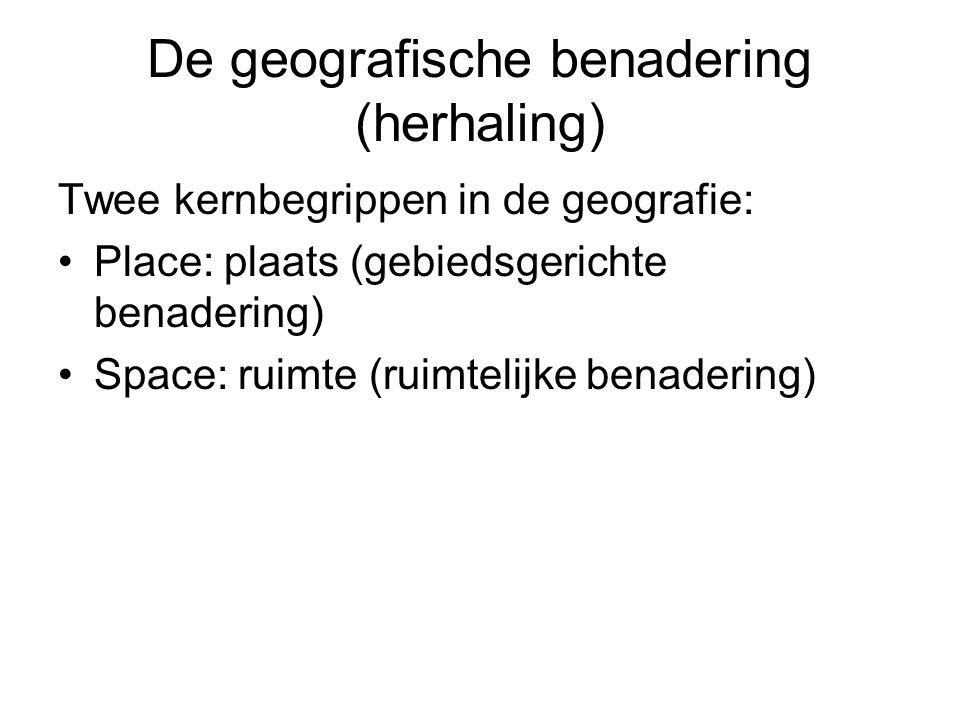 De geografische benadering (herhaling) Twee kernbegrippen in de geografie: Place: plaats (gebiedsgerichte benadering) Space: ruimte (ruimtelijke benadering)