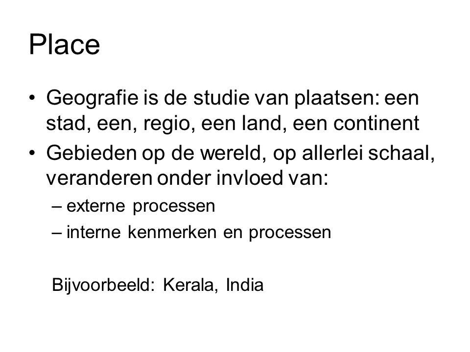 Place Geografie is de studie van plaatsen: een stad, een, regio, een land, een continent Gebieden op de wereld, op allerlei schaal, veranderen onder invloed van: –externe processen –interne kenmerken en processen Bijvoorbeeld: Kerala, India