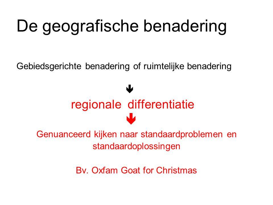 De geografische benadering Gebiedsgerichte benadering of ruimtelijke benadering  regionale differentiatie  Genuanceerd kijken naar standaardproblemen en standaardoplossingen Bv.
