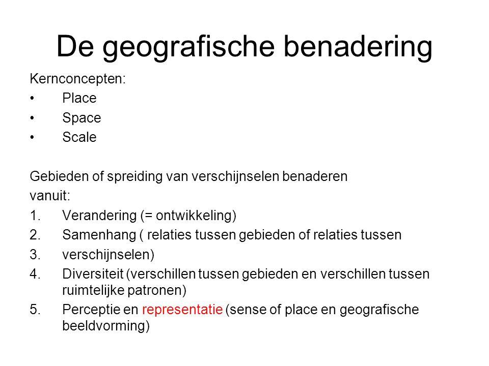De geografische benadering Kernconcepten: Place Space Scale Gebieden of spreiding van verschijnselen benaderen vanuit: 1.Verandering (= ontwikkeling) 2.Samenhang ( relaties tussen gebieden of relaties tussen 3.verschijnselen) 4.Diversiteit (verschillen tussen gebieden en verschillen tussen ruimtelijke patronen) 5.Perceptie en representatie (sense of place en geografische beeldvorming)