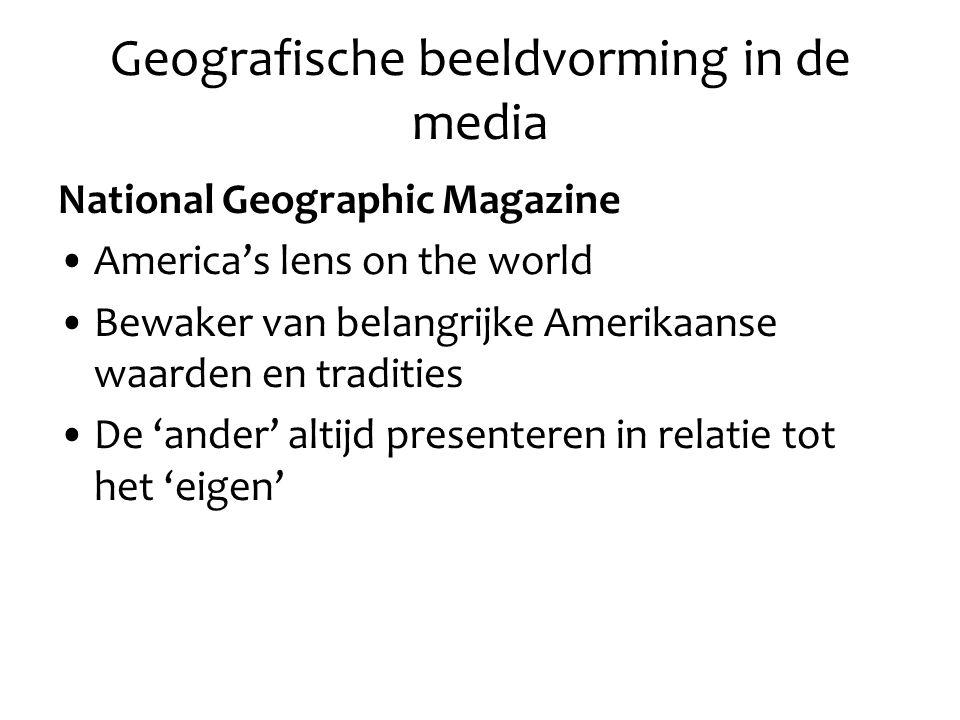 Geografische beeldvorming in de media National Geographic Magazine America's lens on the world Bewaker van belangrijke Amerikaanse waarden en tradities De 'ander' altijd presenteren in relatie tot het 'eigen'