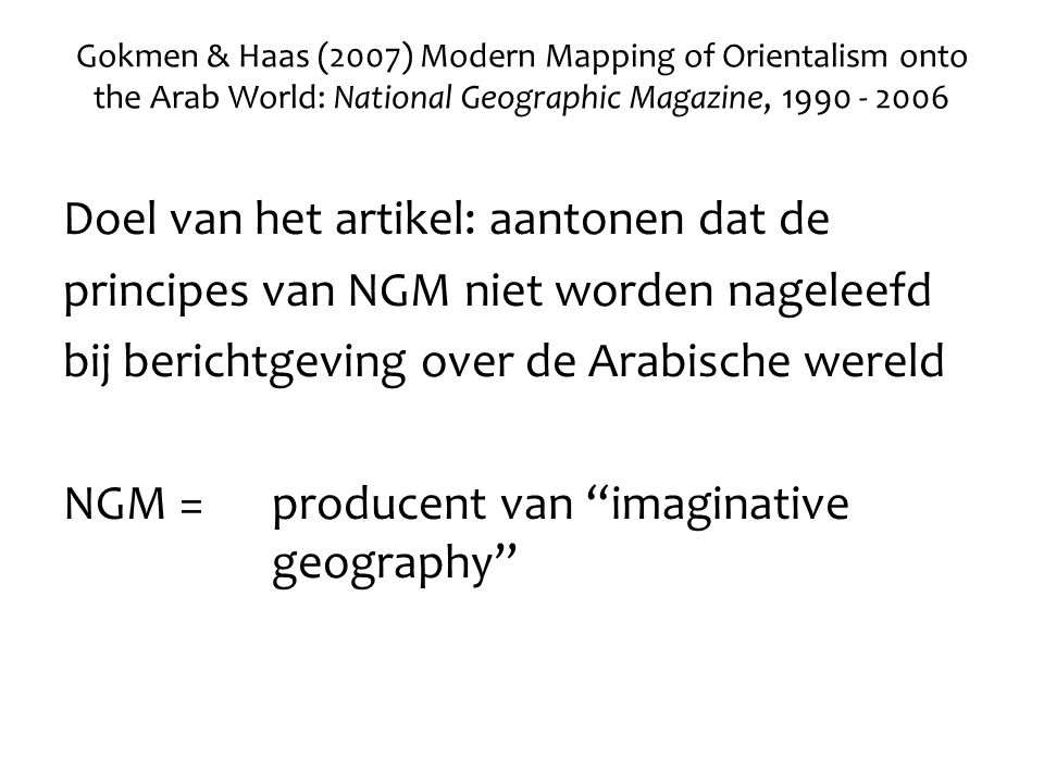 Gokmen & Haas (2007) Modern Mapping of Orientalism onto the Arab World: National Geographic Magazine, 1990 - 2006 Doel van het artikel: aantonen dat d