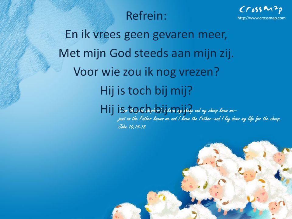 Refrein: En ik vrees geen gevaren meer, Met mijn God steeds aan mijn zij. Voor wie zou ik nog vrezen? Hij is toch bij mij?