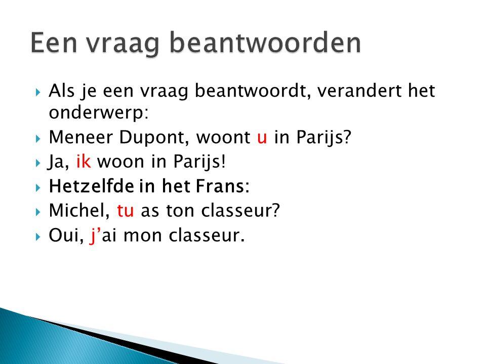  Als je een vraag beantwoordt, verandert het onderwerp:  Meneer Dupont, woont u in Parijs?  Ja, ik woon in Parijs!  Hetzelfde in het Frans:  Mich