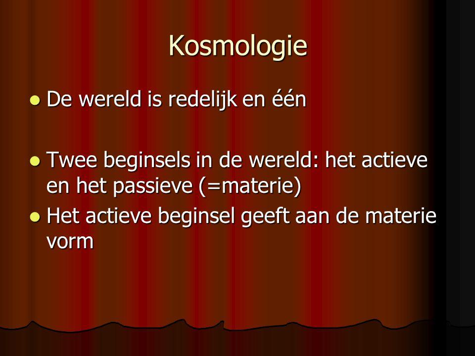 Kosmologie De wereld is redelijk en één De wereld is redelijk en één Twee beginsels in de wereld: het actieve en het passieve (=materie) Twee beginsel