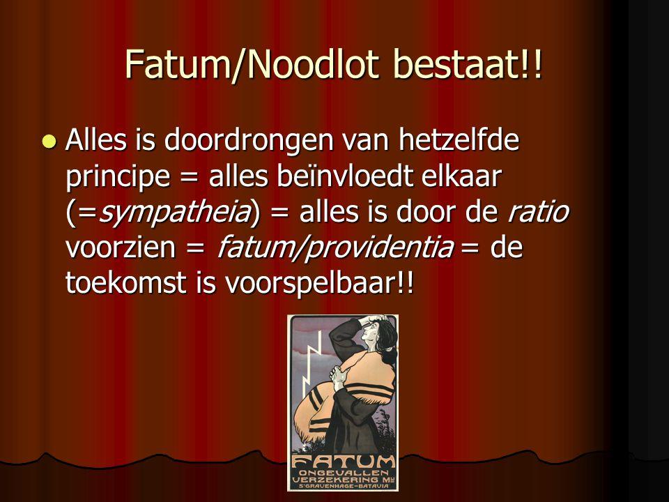 Fatum/Noodlot bestaat!! Alles is doordrongen van hetzelfde principe = alles beïnvloedt elkaar (=sympatheia) = alles is door de ratio voorzien = fatum/