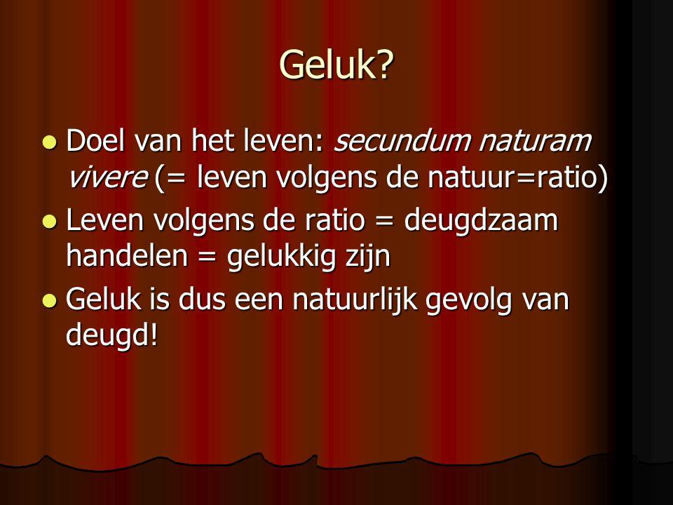 Geluk? Doel van het leven: secundum naturam vivere (= leven volgens de natuur=ratio) Doel van het leven: secundum naturam vivere (= leven volgens de n