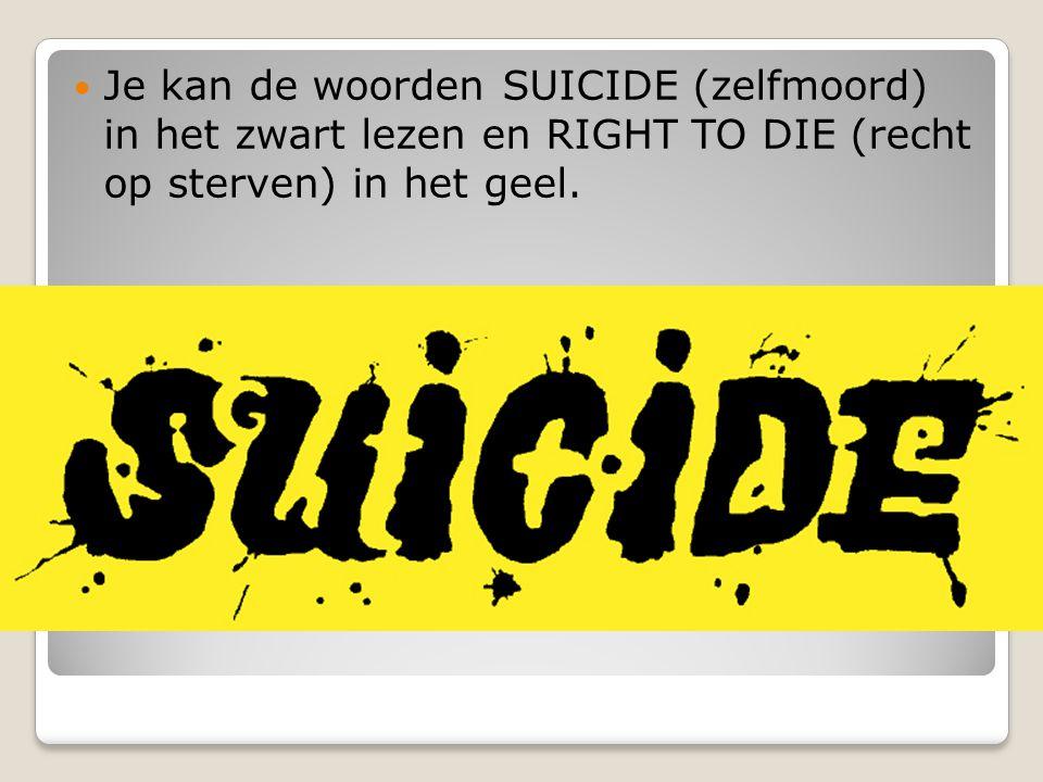 Je kan de woorden SUICIDE (zelfmoord) in het zwart lezen en RIGHT TO DIE (recht op sterven) in het geel.