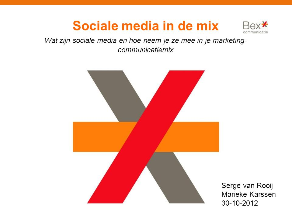 Sociale media in de mix Wat zijn sociale media en hoe neem je ze mee in je marketing- communicatiemix Serge van Rooij Marieke Karssen 30-10-2012