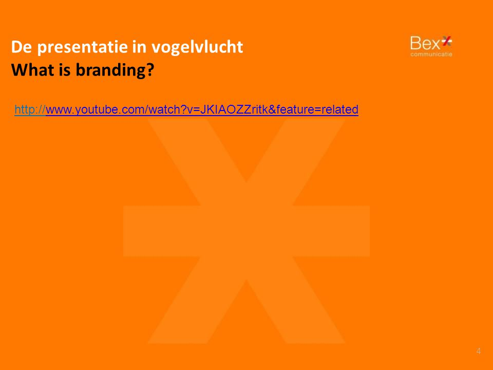 4 De presentatie in vogelvlucht What is branding? http://www.youtube.com/watch?v=JKIAOZZritk&feature=relatedwww.youtube.com/watch?v=JKIAOZZritk&featur