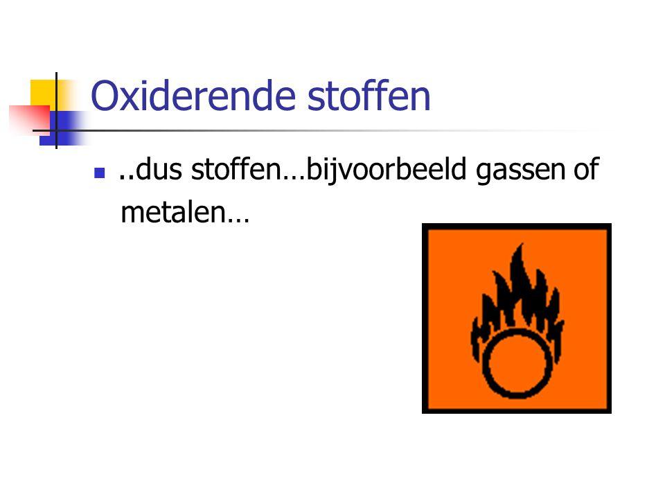 Oxiderende stoffen..dus stoffen…bijvoorbeeld gassen of metalen…