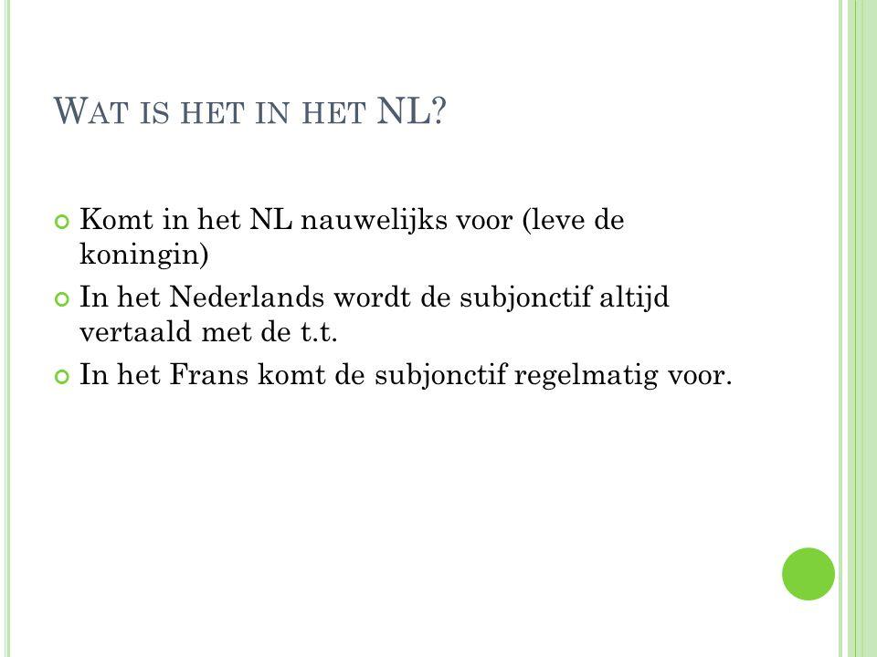 W AT IS HET IN HET NL? Komt in het NL nauwelijks voor (leve de koningin) In het Nederlands wordt de subjonctif altijd vertaald met de t.t. In het Fran