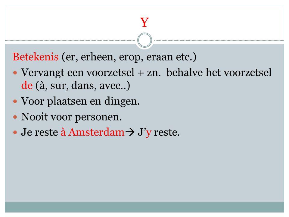 Y Betekenis (er, erheen, erop, eraan etc.) Vervangt een voorzetsel + zn. behalve het voorzetsel de (à, sur, dans, avec..) Voor plaatsen en dingen. Noo