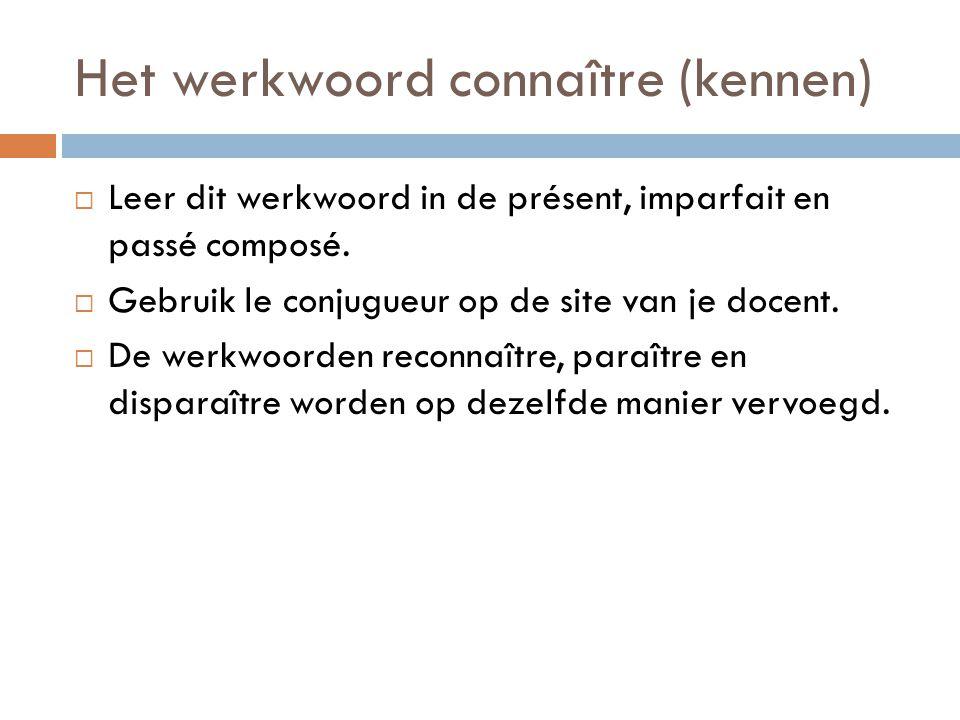 Het werkwoord connaître (kennen)  Leer dit werkwoord in de présent, imparfait en passé composé.  Gebruik le conjugueur op de site van je docent.  D
