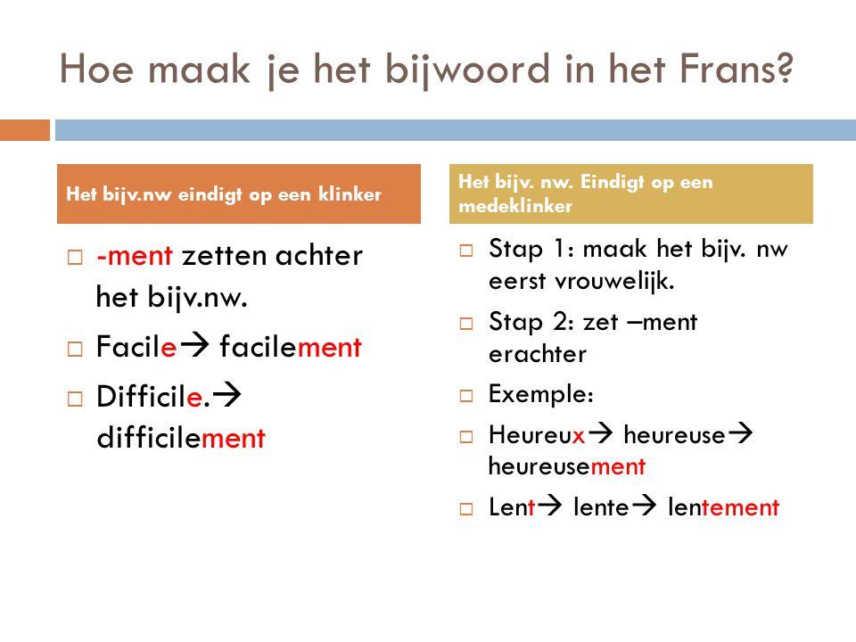 Hoe maak je het bijwoord in het Frans?  -ment zetten achter het bijv.nw.  Facile  facilement  Difficile.  difficilement  Stap 1: maak het bijv.