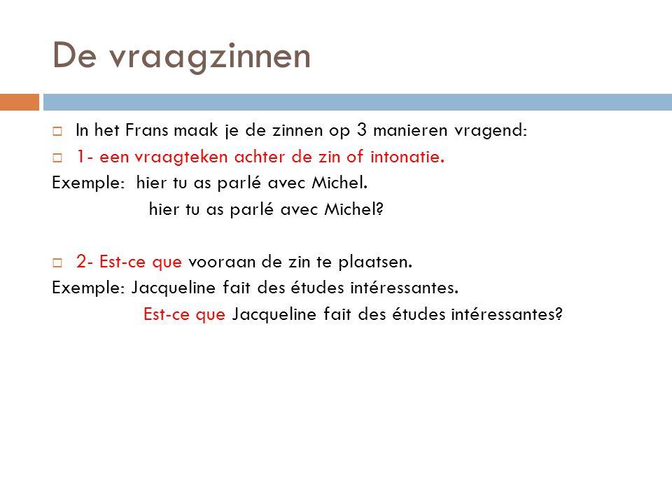 De vraagzinnen  In het Frans maak je de zinnen op 3 manieren vragend:  1- een vraagteken achter de zin of intonatie. Exemple: hier tu as parlé avec