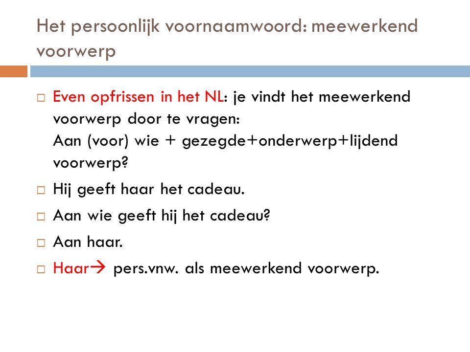 Het persoonlijk voornaamwoord: meewerkend voorwerp  Even opfrissen in het NL: je vindt het meewerkend voorwerp door te vragen: Aan (voor) wie + gezeg