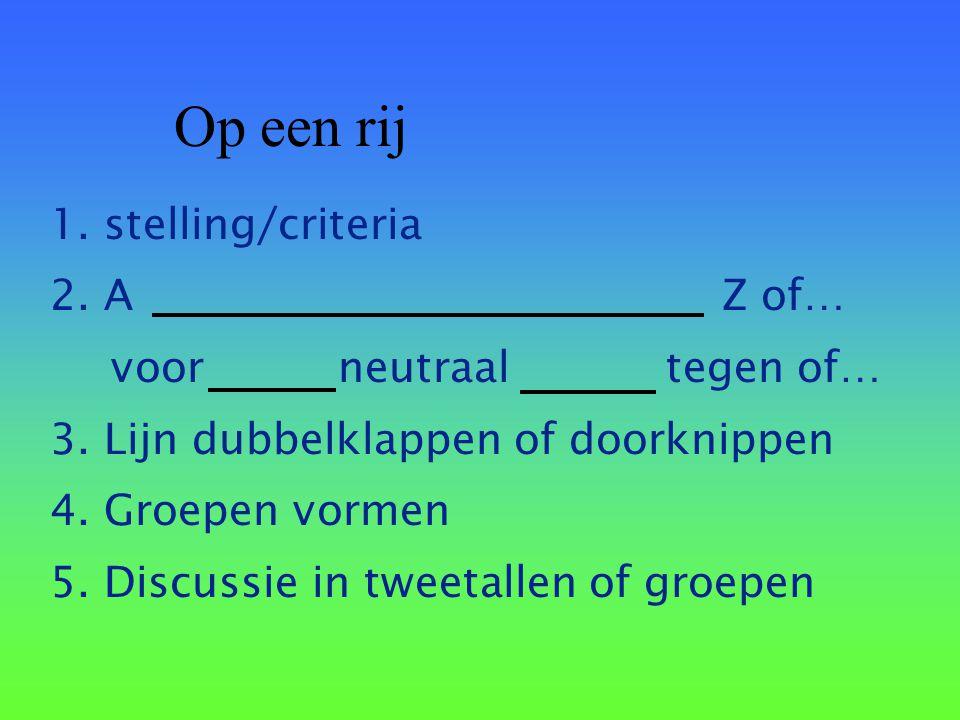 Op een rij 1. stelling/criteria 2. AZ of… voorneutraal tegen of… 3. Lijn dubbelklappen of doorknippen 4. Groepen vormen 5. Discussie in tweetallen of