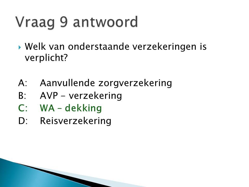  Welk van onderstaande verzekeringen is verplicht? A:Aanvullende zorgverzekering B:AVP - verzekering C:WA – dekking D:Reisverzekering