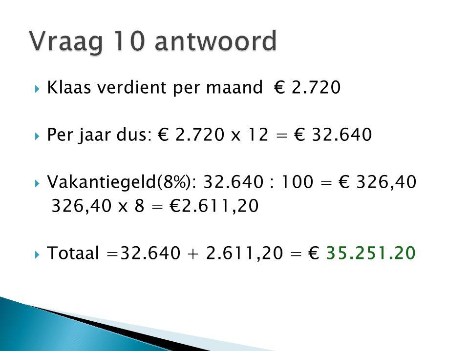  Klaas verdient per maand € 2.720  Per jaar dus: € 2.720 x 12 = € 32.640  Vakantiegeld(8%): 32.640 : 100 = € 326,40 326,40 x 8 = €2.611,20  Totaal =32.640 + 2.611,20 = € 35.251.20