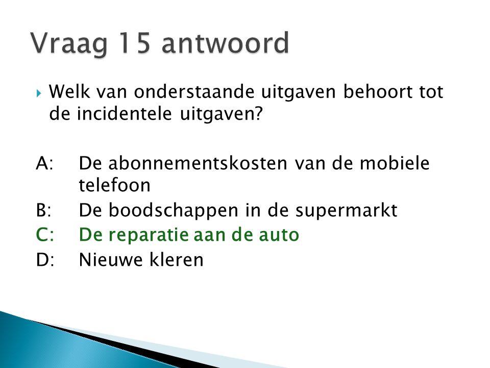  Welk van onderstaande uitgaven behoort tot de incidentele uitgaven? A:De abonnementskosten van de mobiele telefoon B:De boodschappen in de supermark