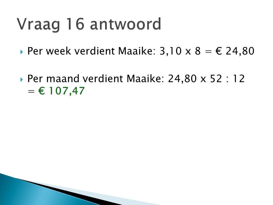  Per week verdient Maaike: 3,10 x 8 = € 24,80  Per maand verdient Maaike: 24,80 x 52 : 12 = € 107,47