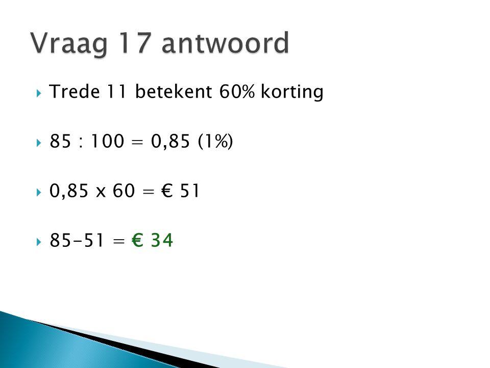  Trede 11 betekent 60% korting  85 : 100 = 0,85 (1%)  0,85 x 60 = € 51  85-51 = € 34