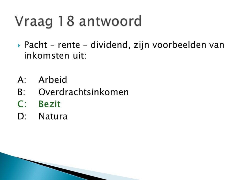  Pacht – rente – dividend, zijn voorbeelden van inkomsten uit: A:Arbeid B:Overdrachtsinkomen C:Bezit D:Natura