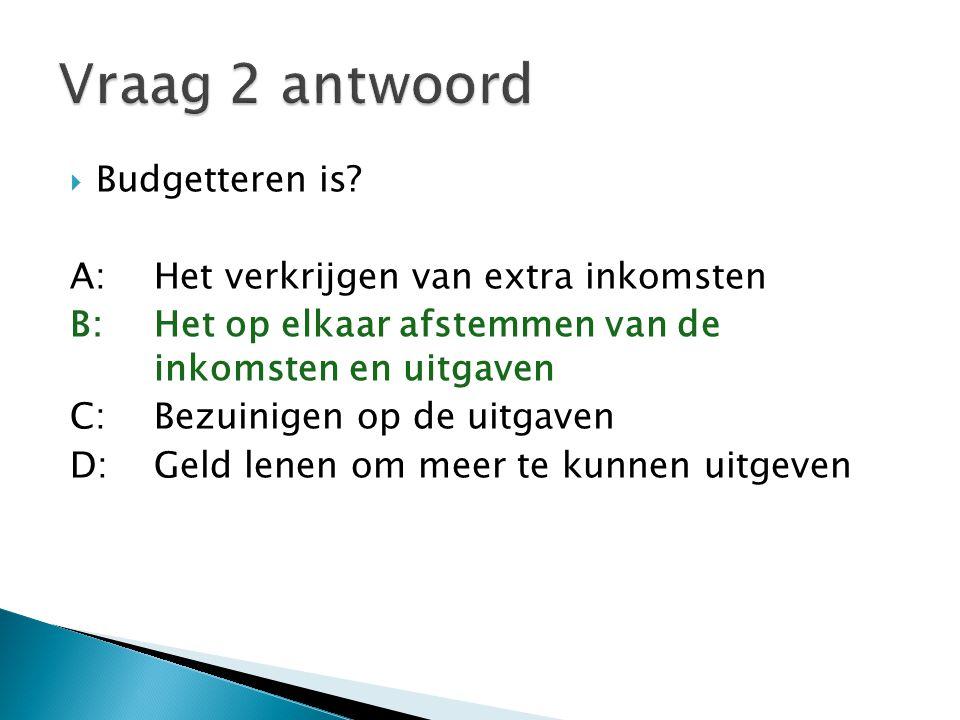  Budgetteren is? A:Het verkrijgen van extra inkomsten B:Het op elkaar afstemmen van de inkomsten en uitgaven C:Bezuinigen op de uitgaven D:Geld lenen