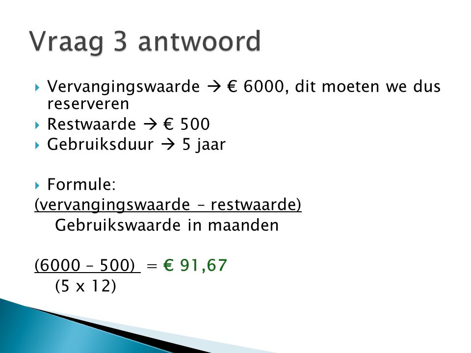  Vervangingswaarde  € 6000  Gespaard bedrag  € 1500  gebruiksduur:  3 jaar  Formule: (vervangingswaarde – restwaarde) Gebruikswaarde in maanden (6000 – 1500) = € 125 (3 x 12)