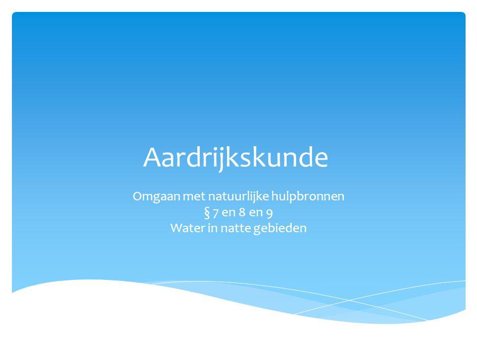 Aardrijkskunde Omgaan met natuurlijke hulpbronnen § 7 en 8 en 9 Water in natte gebieden
