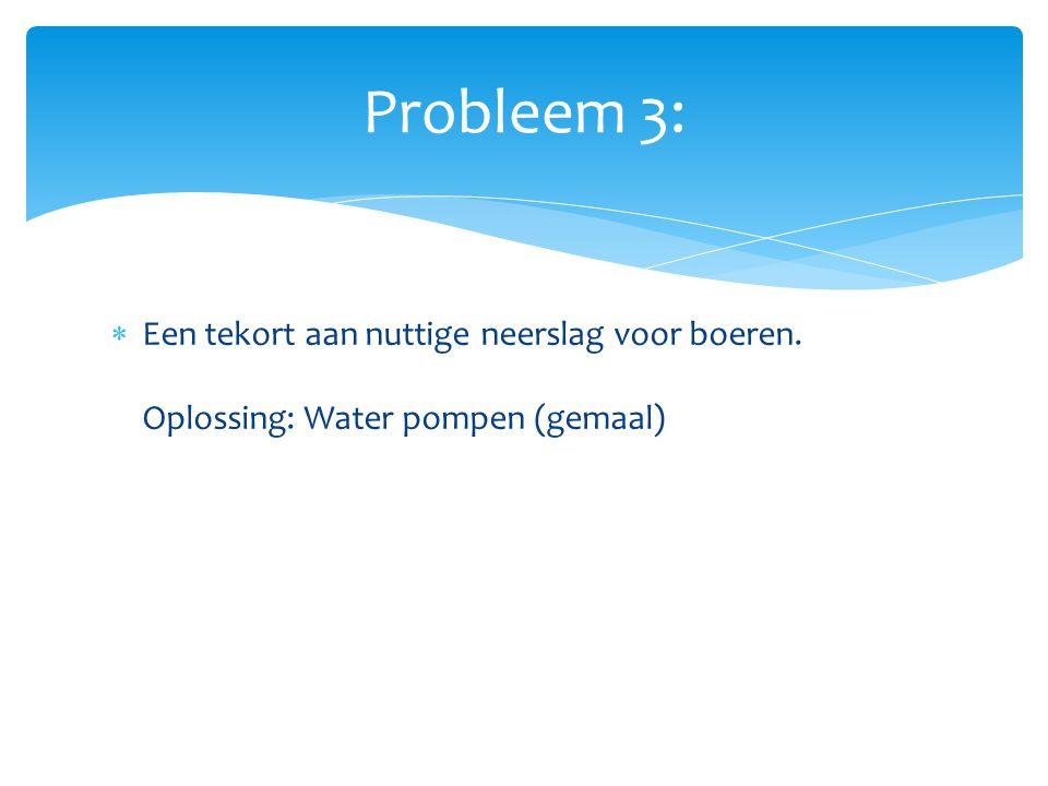  Een tekort aan nuttige neerslag voor boeren. Oplossing: Water pompen (gemaal) Probleem 3: