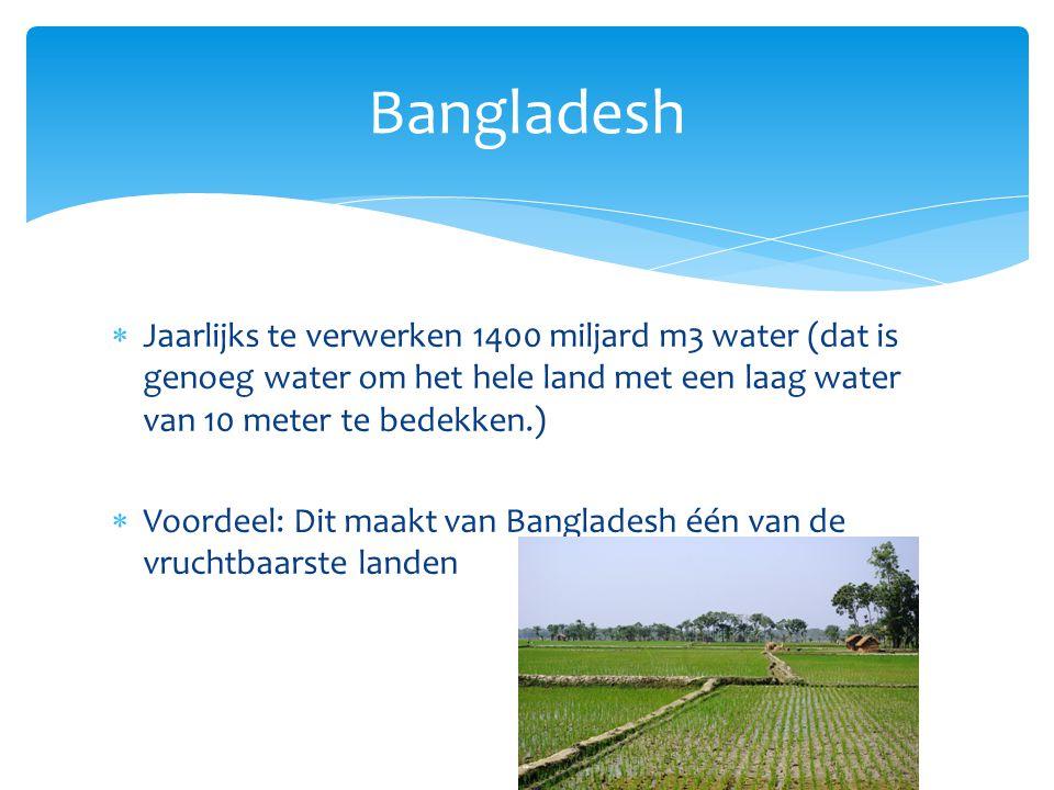  Jaarlijks te verwerken 1400 miljard m3 water (dat is genoeg water om het hele land met een laag water van 10 meter te bedekken.)  Voordeel: Dit maakt van Bangladesh één van de vruchtbaarste landen Bangladesh