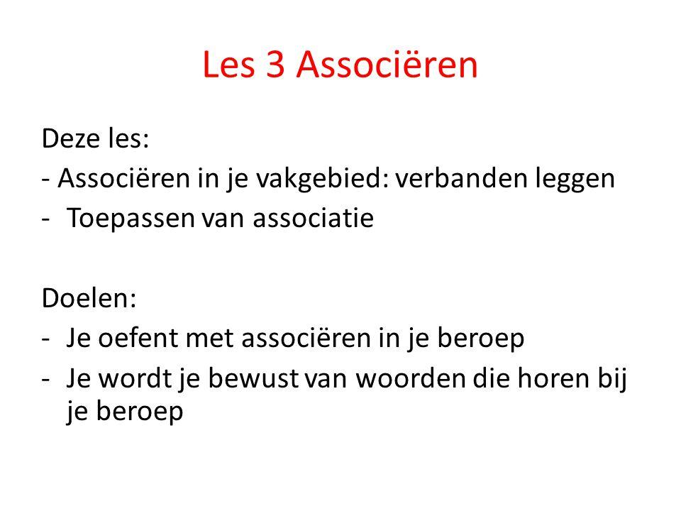 Les 3 Associëren Deze les: - Associëren in je vakgebied: verbanden leggen -Toepassen van associatie Doelen: -Je oefent met associëren in je beroep -Je