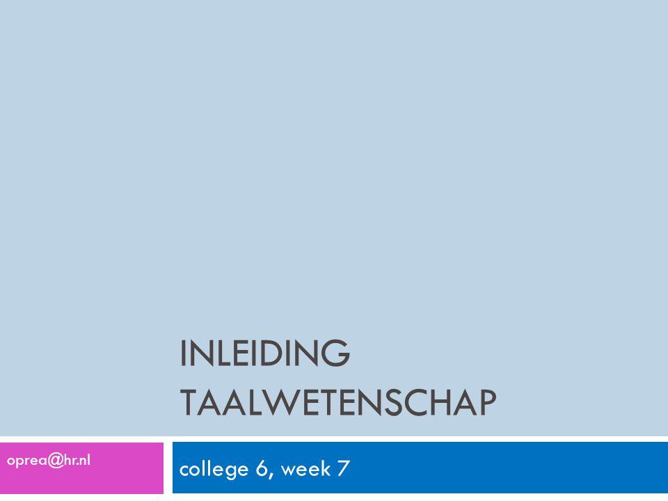 INLEIDING TAALWETENSCHAP college 6, week 7 oprea@hr.nl