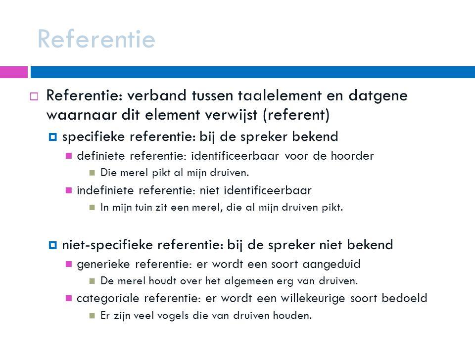 Referentie  Referentie: verband tussen taalelement en datgene waarnaar dit element verwijst (referent)  specifieke referentie: bij de spreker bekend definiete referentie: identificeerbaar voor de hoorder Die merel pikt al mijn druiven.