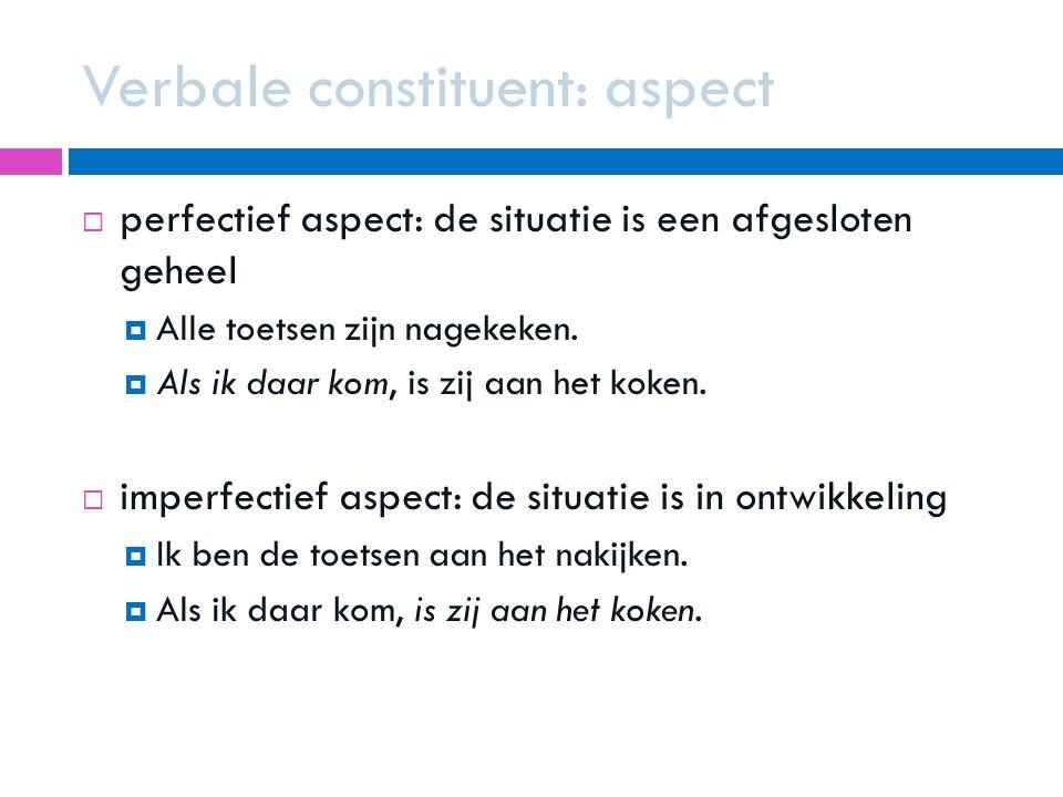 Verbale constituent: aspect  perfectief aspect: de situatie is een afgesloten geheel  Alle toetsen zijn nagekeken.  Als ik daar kom, is zij aan het