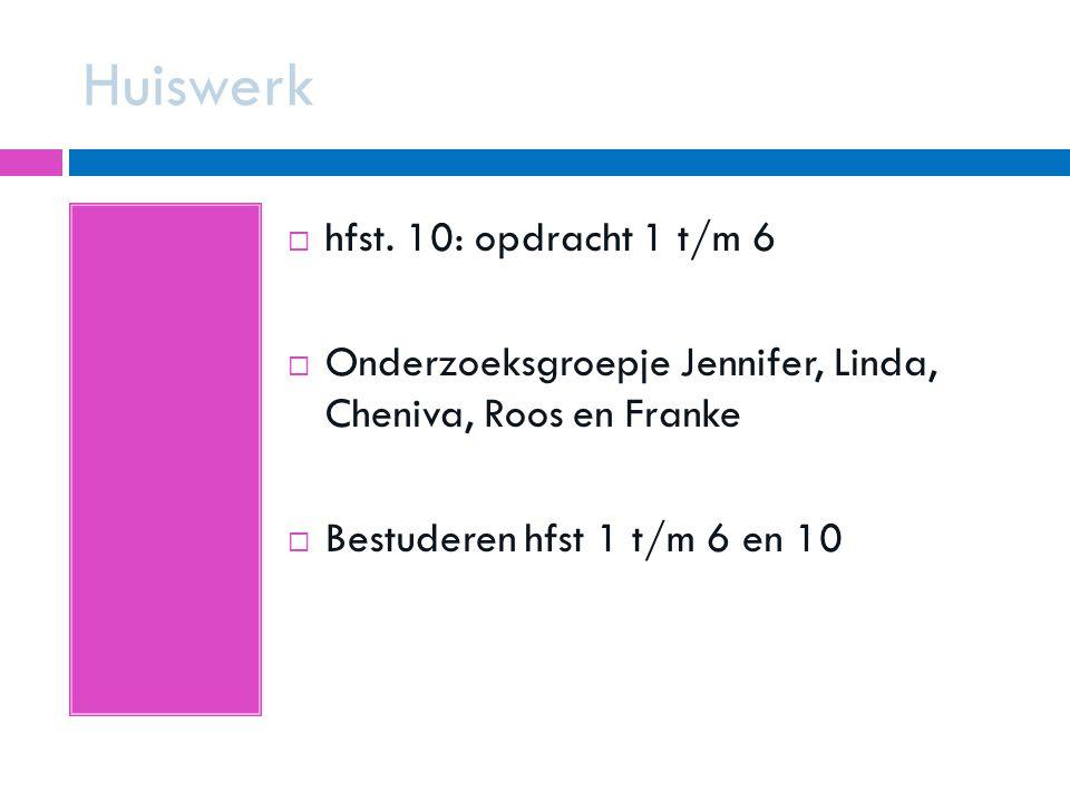 Huiswerk  hfst. 10: opdracht 1 t/m 6  Onderzoeksgroepje Jennifer, Linda, Cheniva, Roos en Franke  Bestuderen hfst 1 t/m 6 en 10